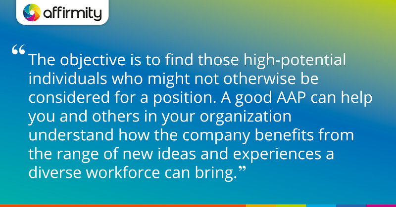 """The objective is to find those high-potential individuals who might not otherwise be considered for a position. A good AAP can help you and others in your organization understand how the company benefits from the range of new ideas and experiences a diverse workforce can bring."""