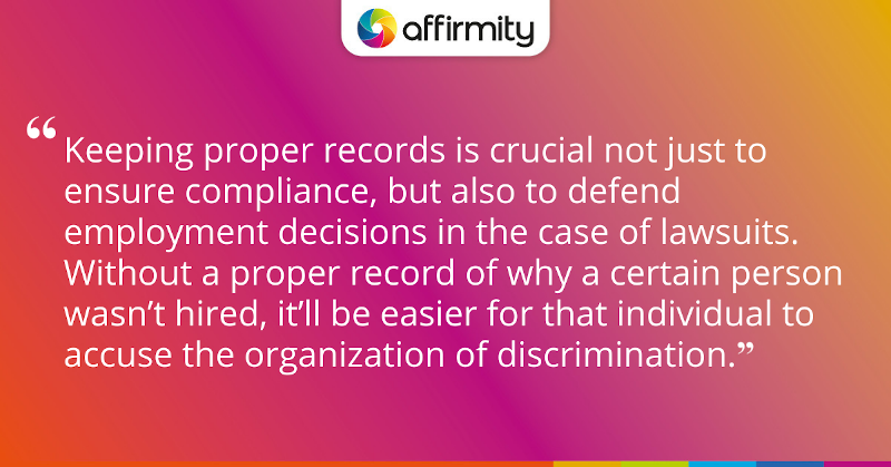 """Keeping proper records is crucial not just to ensure compliance, but also to defend employment decisions in the case of lawsuits. Without a proper record of why a certain person wasn't hired, it'll be easier for that individual to accuse the organization of discrimination."""