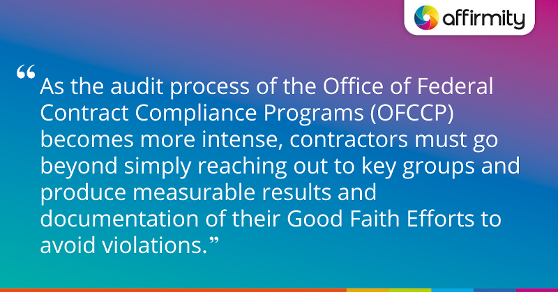 """As the audit process of the Office of Federal Contract Compliance Programs (OFCCP) becomes more intense, contractors must go beyond simply reaching out to key groups and produce measurable results and documentation of their Good Faith Efforts to avoid violations."""