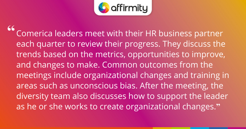 """""""Comerica leaders meet with their HR business partner each quarter to review their progress. They discuss the trends based on the metrics, opportunities to improve, and changes to make. Common outcomes from the meetings include organizational changes and training in areas such as unconscious bias. After the meeting, the diversity team also discusses how to support the leader as he or she works to create organizational changes."""""""