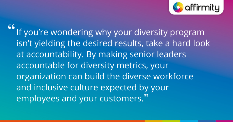 """""""If you're wondering why your diversity program isn't yielding the desired results, take a hard look at accountability. By making senior leaders accountable for diversity metrics, your organization can build the diverse workforce and inclusive culture expected by your employees and your customers."""""""
