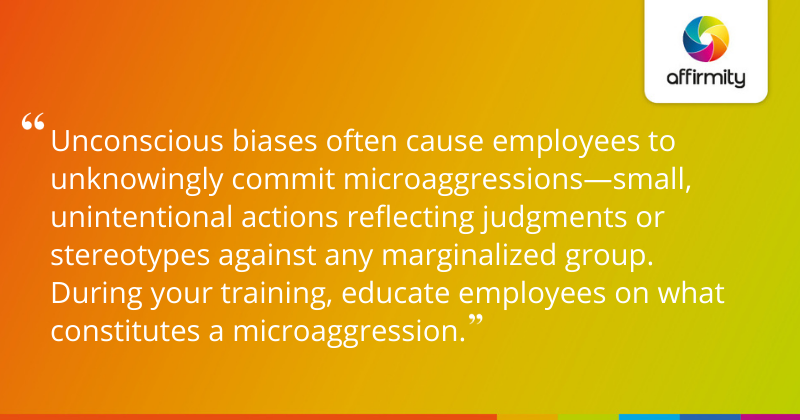 """""""Unconscious biases often cause employees to unknowingly commit microaggressions—small, unintentional actions reflecting judgments or stereotypes against any marginalized group. During your training, educate employees on what constitutes a microaggression."""""""