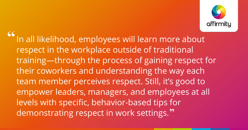 """""""In all likelihood, employees will learn more about respect in the workplace outside of traditional training—through the process of gaining respect for their coworkers and understanding the way each team member perceives respect. Still, it's good to empower leaders, managers, and employees at all levels with specific, behavior-based tips for demonstrating respect in work settings."""""""