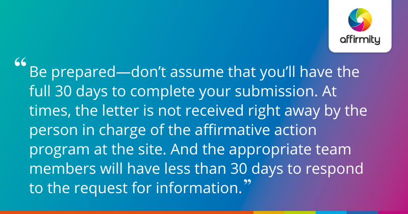 """""""Be prepared—don't assume that you'll have the full 30 days to complete your submission. At times, the letter is not received right away by the person in charge of the affirmative action program at the site. And the appropriate team members will have less than 30 days to respond to the request for information."""""""