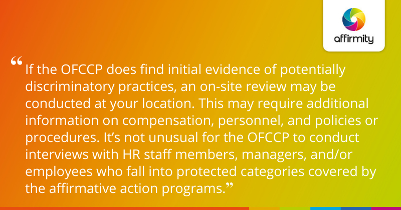 """""""If the OFCCP does find initial evidence of potentially discriminatory practices, an on-site review may be conducted at your location. This may require additional information on compensation, personnel, and policies or procedures. It's not unusual for the OFCCP to conduct interviews with HR staff members, managers, and/or employees who fall into protected categories covered by the affirmative action programs."""""""
