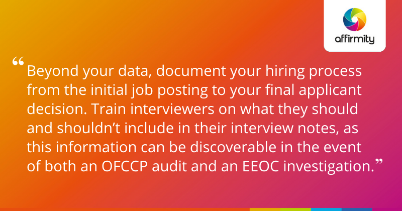 """""""Beyond your data, document your hiring process from the initial job posting to your final applicant decision. Train interviewers on what they should and shouldn't include in their interview notes, as this information can be discoverable in the event of both an OFCCP audit and an EEOC investigation."""""""