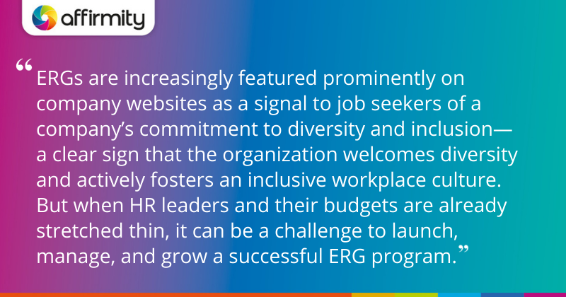 """ERGs are increasingly featured prominently on company websites as a signal to job seekers of a company's commitment to diversity and inclusion—a clear sign that the organization welcomes diversity and actively fosters an inclusive workplace culture. But when HR leaders and their budgets are already stretched thin, it can be a challenge to launch, manage, and grow a successful ERG program."""