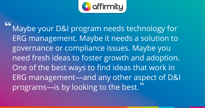 """Maybe your D&I program needs technology for ERG management. Maybe it needs a solution to governance or compliance issues. Maybe you need fresh ideas to foster growth and adoption. One of the best ways to find ideas that work in ERG management—and any other aspect of D&I programs—is by looking to the best."""