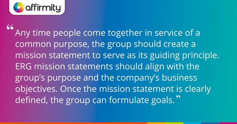 """""""Any time people come together in service of a common purpose, the group should create a mission statement to serve as its guiding principle. ERG mission statements should align with the group's purpose and the company's business objectives. Once the mission statement is clearly defined, the group can formulate goals."""""""
