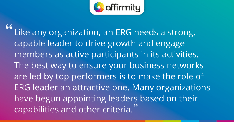 """""""Like any organization, an ERG needs a strong, capable leader to drive growth and engage members as active participants in its activities. The best way to ensure your business networks are led by top performers is to make the role of ERG leader an attractive one. Many organizations have begun appointing leaders based on their capabilities and other criteria."""""""