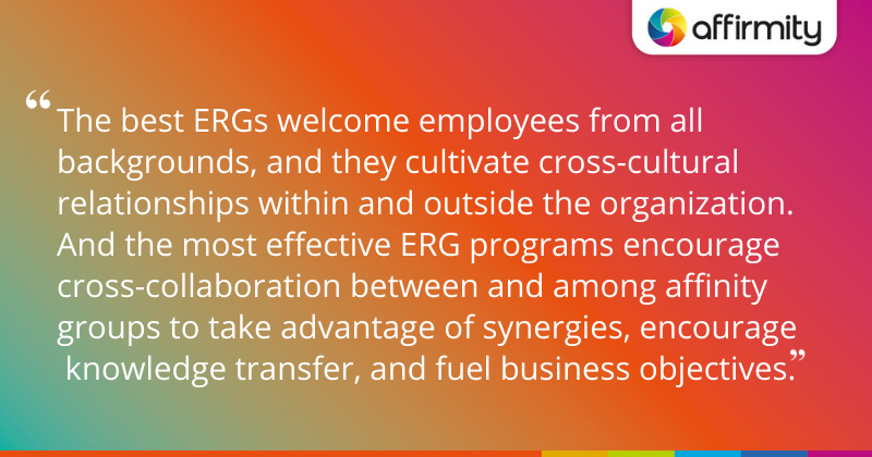 """""""The best ERGs welcome employees from all backgrounds, and they cultivate cross-cultural relationships within and outside the organization. And the most effective ERG programs encourage cross-collaboration between and among affinity groups to take advantage of synergies, encourage  knowledge transfer, and fuel business objectives."""""""