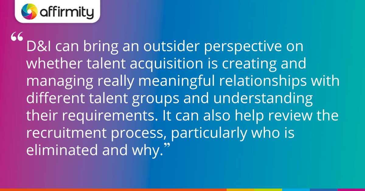 D&I can bring an outsider perspective on whether talent acquisition is creating and managing really meaningful relationships with different talent groups and understanding their requirements. It can also help review the recruitment process, particularly who is eliminated and why.