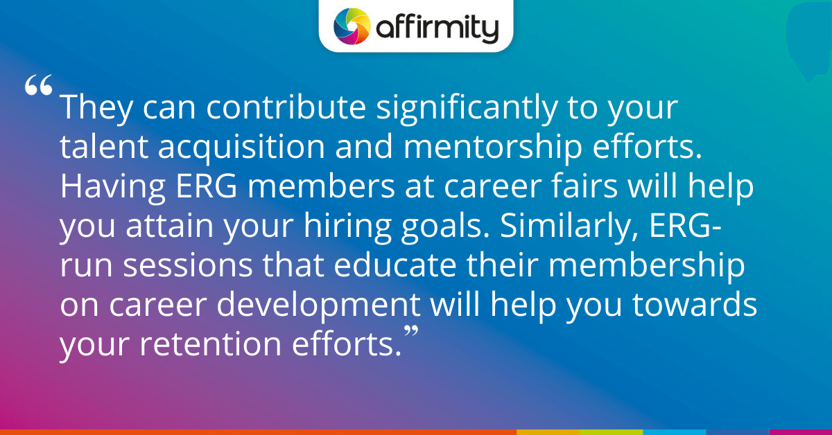 They can contribute significantly to your talent acquisition and mentorship efforts. Having ERG members at career fairs will help you attain your hiring goals. Similarly, ERG-run sessions that educate their membership on career development will help you towards your retention efforts.