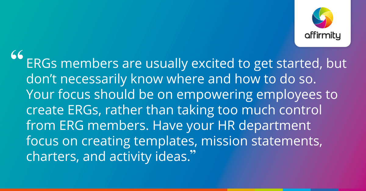 ERGs members are usually excited to get started, but don't necessarily know where and how to do so. Your focus should be on empowering employees to create ERGs, rather than taking too much control from ERG members. Have your HR department focus on creating templates, mission statements, charters, and activity ideas.