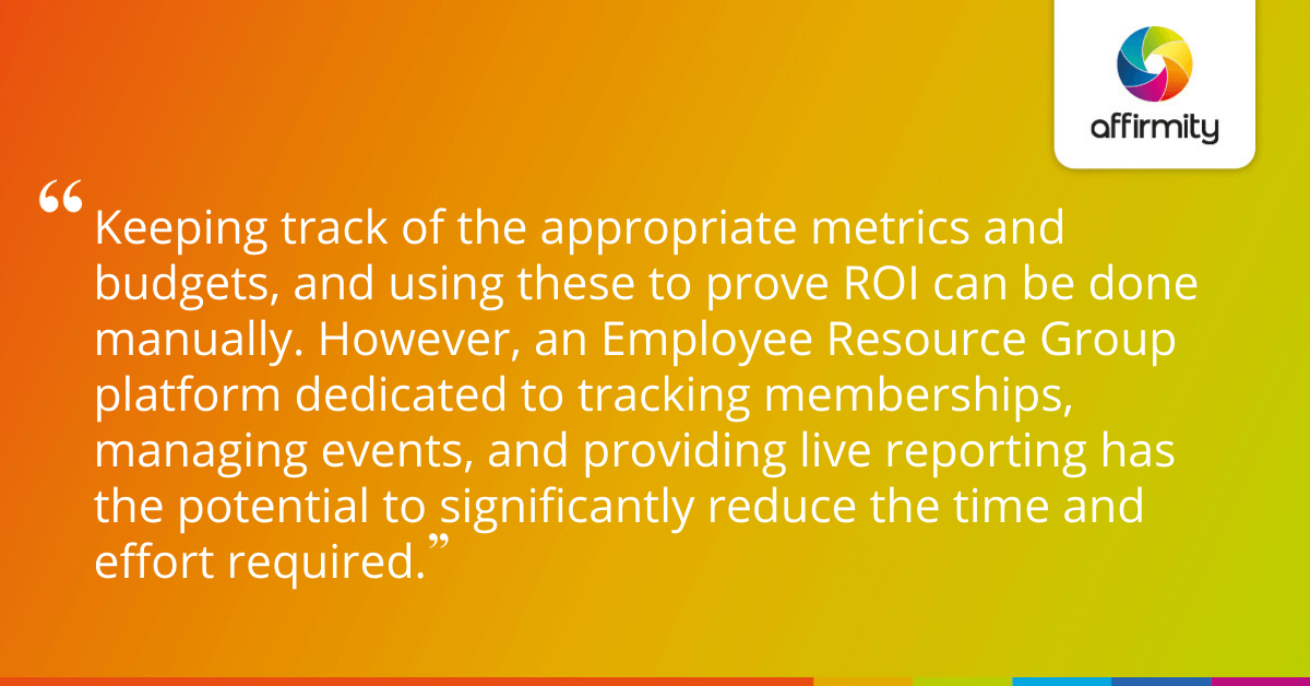 Keeping track of the appropriate metrics and budgets, and using these to prove ROI can be done manually. However, an Employee Resource Group platform dedicated to tracking memberships, managing events, and providing live reporting has the potential to significantly reduce the time and effort required.
