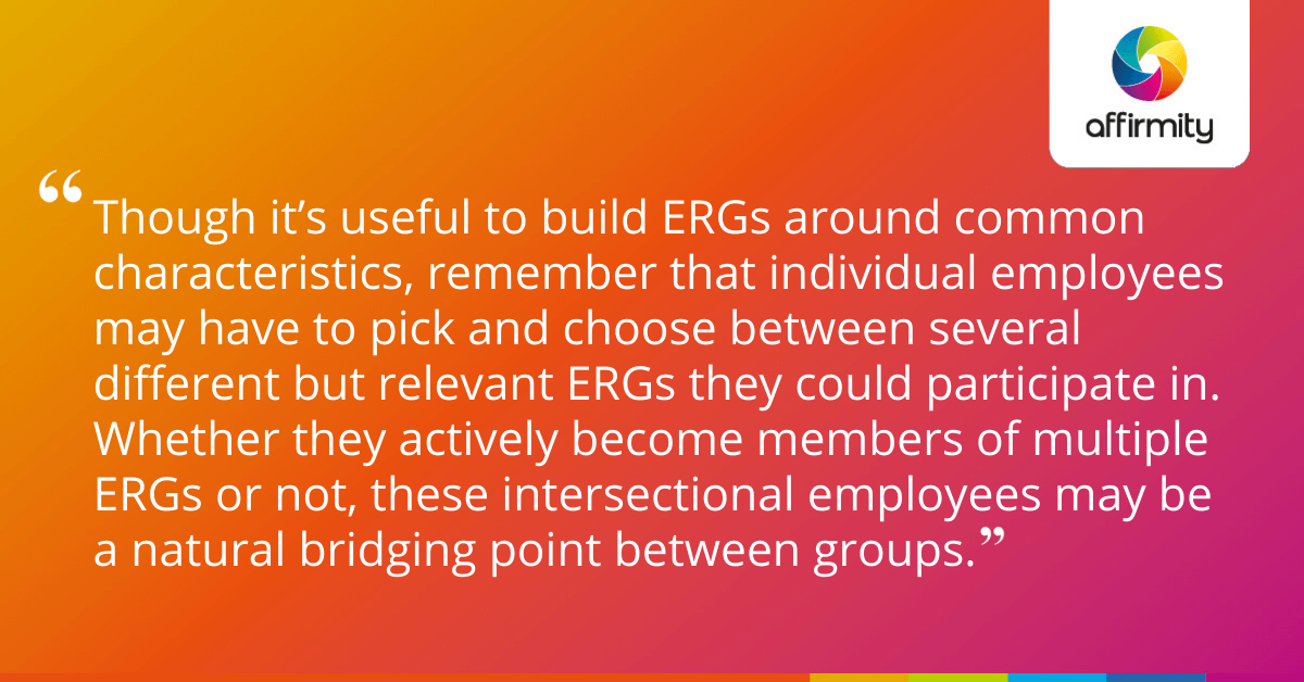 Though it's useful to build ERGs around common characteristics, remember that individual employees may have to pick and choose between several different but relevant ERGs they could participate in. Whether they actively become members of multiple ERGs or not, these intersectional employees may be a natural bridging point between groups.