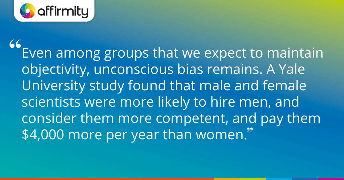 Even among groups that we expect to maintain objectivity, unconscious bias remains. A Yale University study found that male and female scientists were more likely to hire men, and consider them more competent, and pay them $4,000 more per year than women.