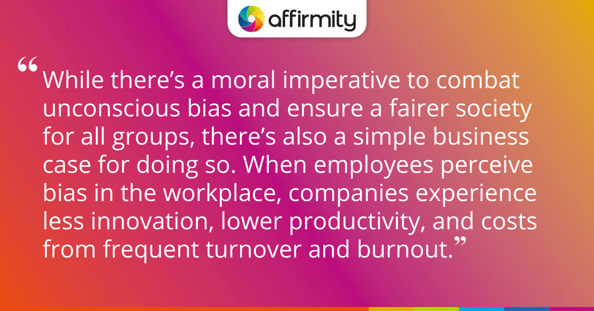 While there's a moral imperative to combat unconscious bias and ensure a fairer society for all groups, there's also a simple business case for doing so. When employees perceive bias in the workplace, companies experience less innovation, lower productivity, and costs from frequent turnover and burnout.