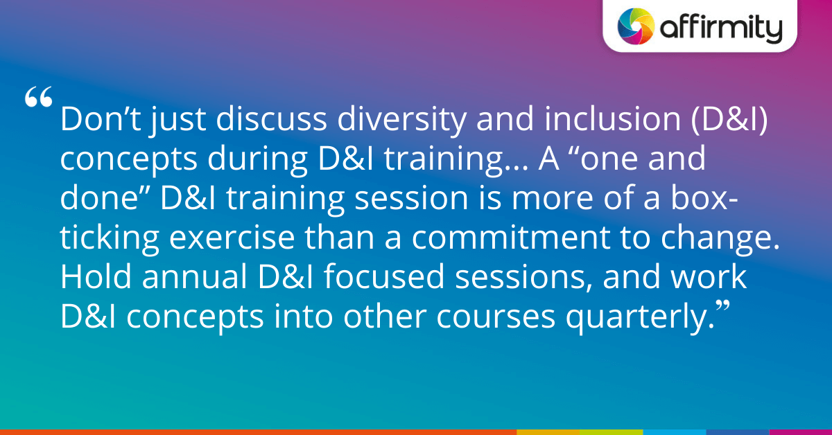 "Don't just discuss diversity and inclusion (D&I) concepts during D&I training... A ""one and done"" D&I training session is more of a box-ticking exercise than a commitment to change. Hold annual D&I focused sessions, and work D&I concepts into other courses quarterly."