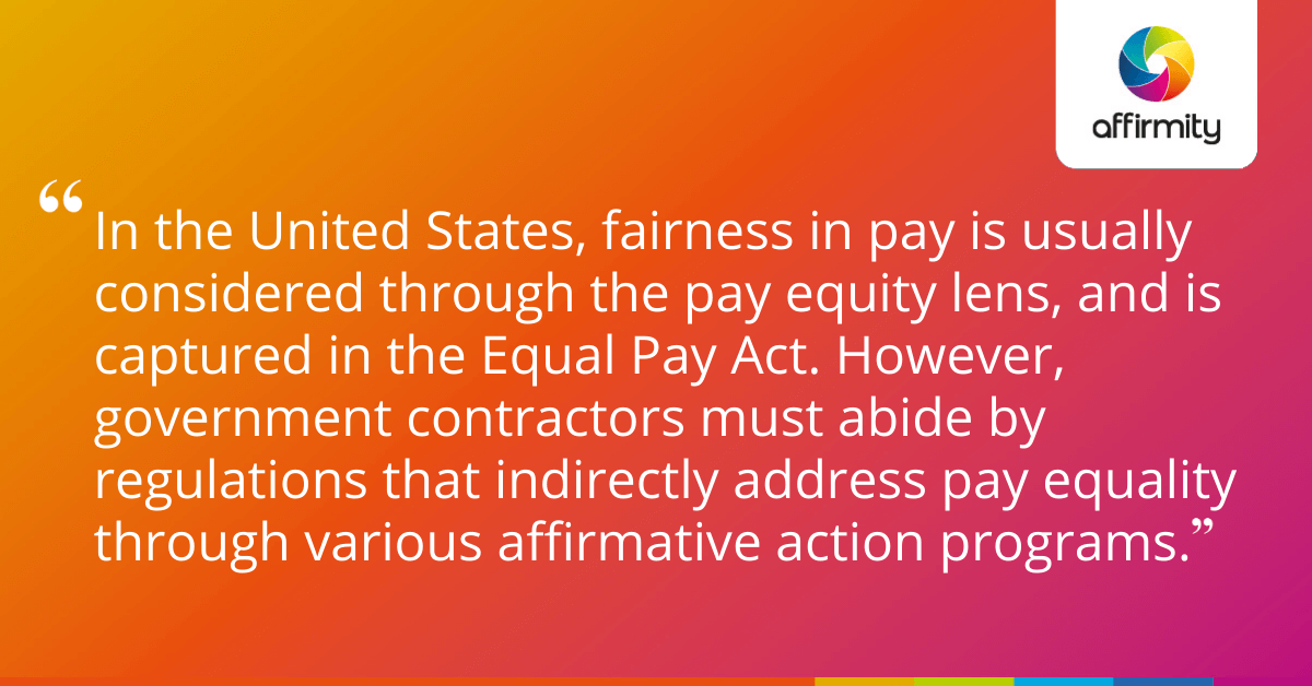 In the United States, fairness in pay is usually considered through the pay equity lens, and is captured in the Equal Pay Act. However, government contractors must abide by regulations that indirectly address pay equality through various affirmative action programs.