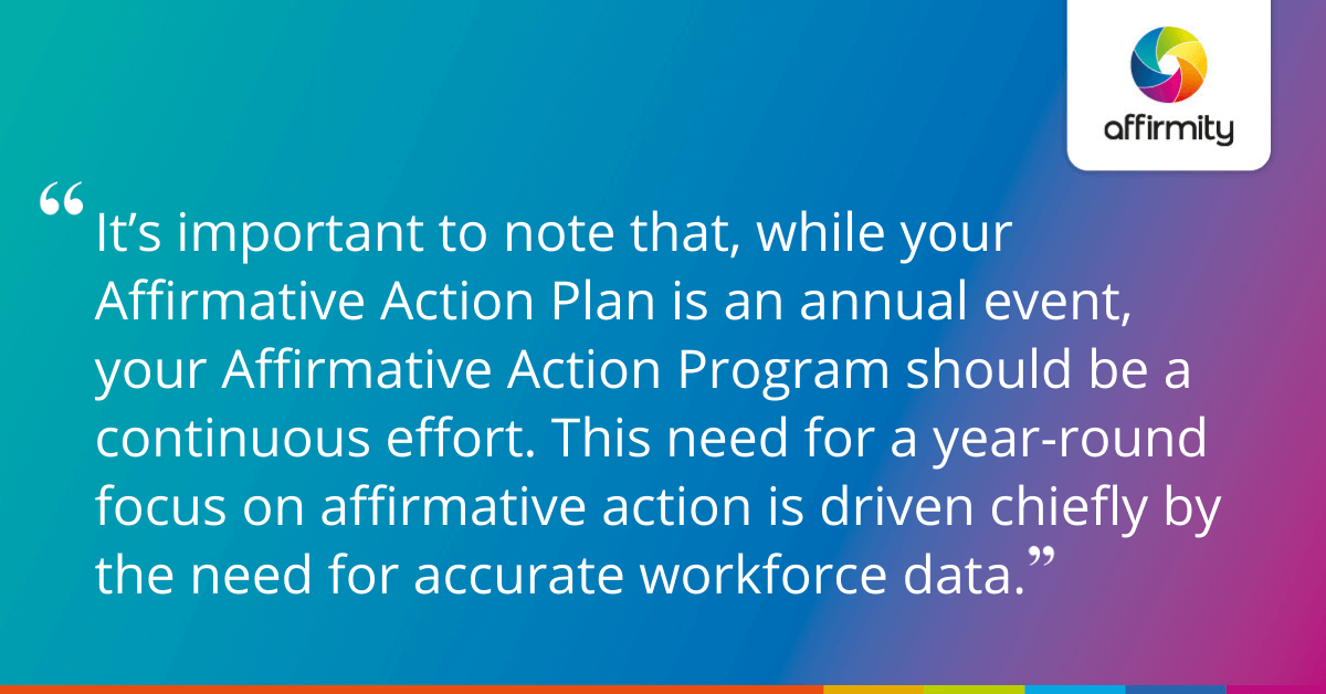 It's important to note that, while your Affirmative Action Plan is an annual event, your Affirmative Action Program should be a continuous effort. This need for a year-round focus on affirmative action is driven chiefly by the need for accurate workforce data.