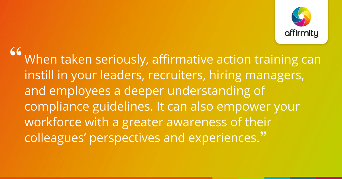 When taken seriously, affirmative action training can instill in your leaders, recruiters, hiring managers, and employees a deeper understanding of compliance guidelines. It can also empower your workforce with a greater awareness of their colleagues' perspectives and experiences.
