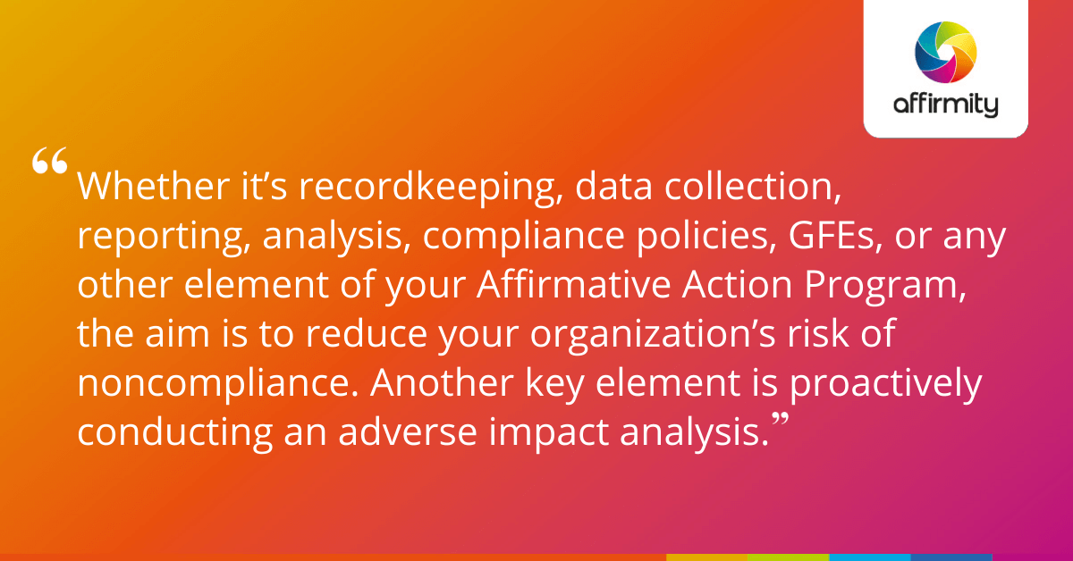 Whether it's recordkeeping, data collection, reporting, analysis, compliance policies, GFEs, or any other element of your Affirmative Action Program, the aim is to reduce your organization's risk of noncompliance. Another key element is proactively conducting an adverse impact analysis.