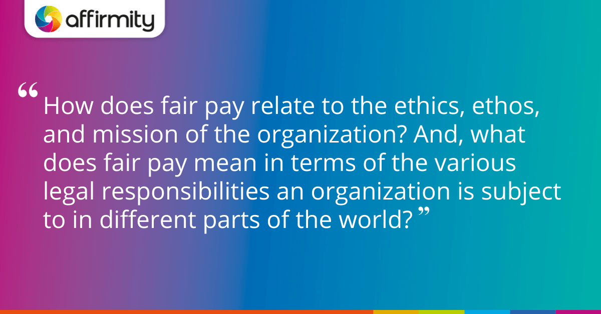 How does fair pay relate to the ethics, ethos, and mission of the organization? And, what does fair pay mean in terms of the various legal responsibilities an organization is subject to in different parts of the world?