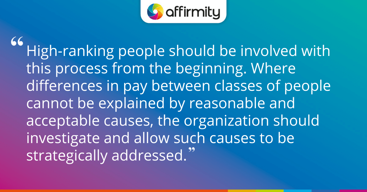 High-ranking people should be involved with this process from the beginning. Where differences in pay between classes of people cannot be explained by reasonable and acceptable causes, the organization should investigate and allow such causes to be strategically addressed.