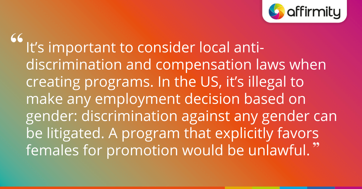 It's important to consider local anti-discrimination and compensation laws when creating programs. In the US, it's illegal to make any employment decision based on gender: discrimination against any gender can be litigated. A program that explicitly favors females for promotion would be unlawful.