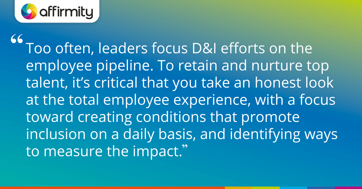 Too often, leaders focus D&I efforts on the employee pipeline. To retain and nurture top talent, it's critical that you take an honest look at the total employee experience, with a focus toward creating conditions that promote inclusion on a daily basis, and identifying ways to measure the impact.