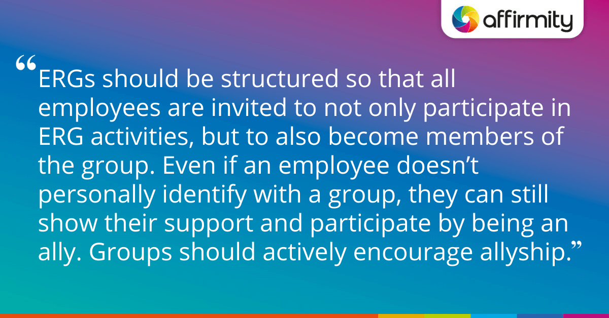 ERGs should be structured so that all employees are invited to not only participate in ERG activities, but to also become members of the group. Even if an employee doesn't personally identify with a group, they can still show their support and participate by being an ally. Groups should actively encourage allyship.