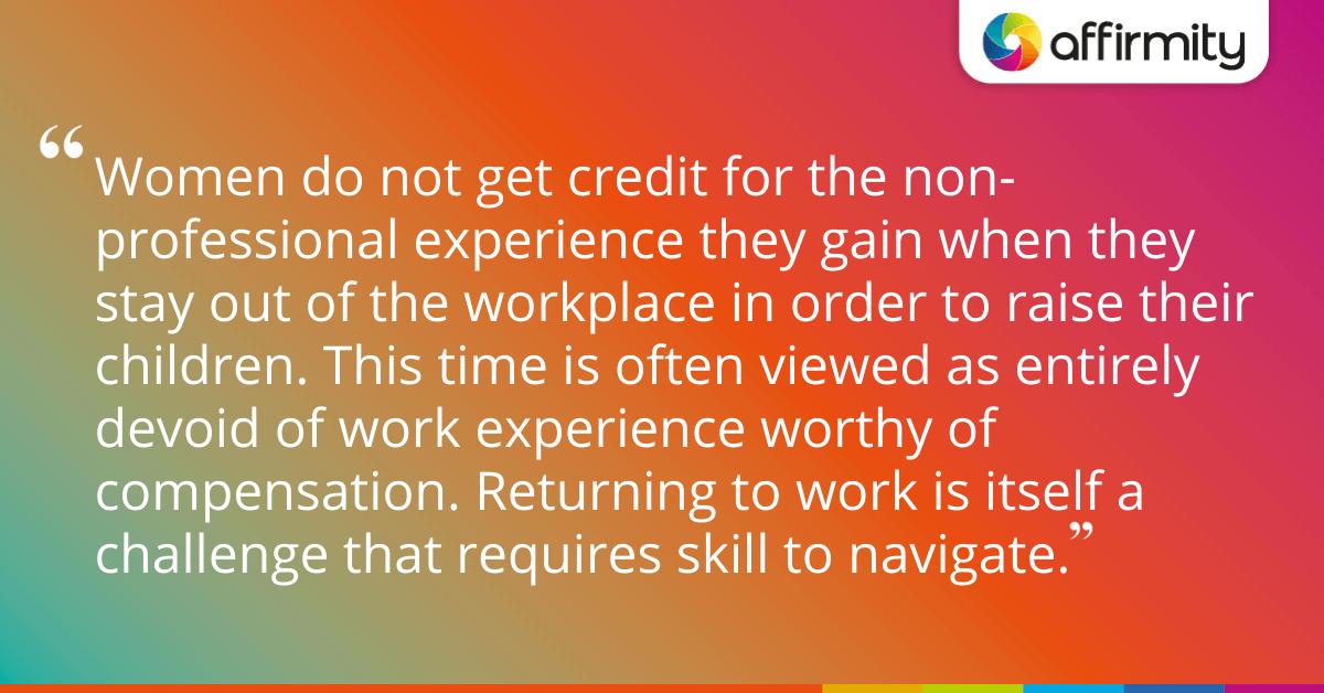 Women do not get credit for the non-professional experience they gain when they stay out of the workplace in order to raise their children. This time is often viewed as entirely devoid of work experience worthy of compensation. Returning to work is itself a challenge that requires skill to navigate.