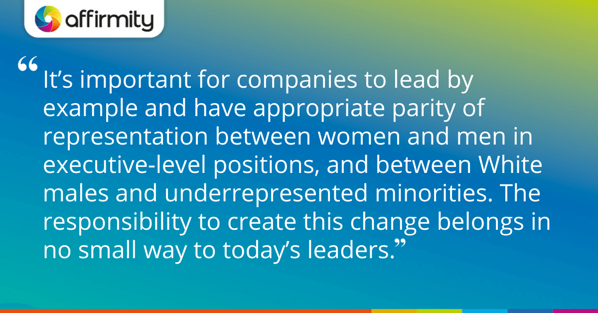 """It's important for companies to lead by example and have appropriate parity of representation between women and men in executive-level positions, and between White males and underrepresented minorities. The responsibility to create this change belongs in no small way to today's leaders."""