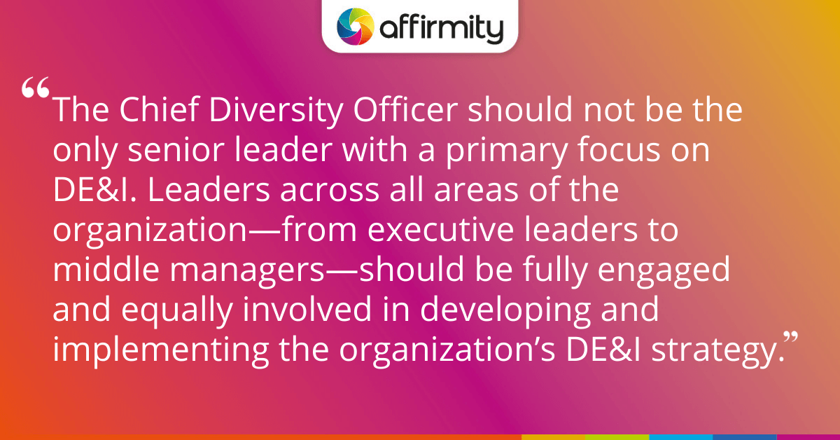 """The Chief Diversity Officer should not be the only senior leader with a primary focus on DE&I. Leaders across all areas of the organization—from executive leaders to middle managers—should be fully engaged and equally involved in developing and implementing the organization's DE&I strategy."""