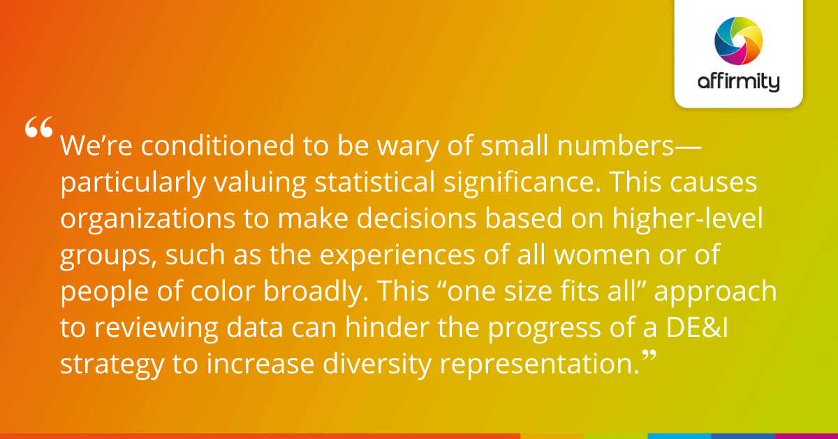 """We're conditioned to be wary of small numbers—particularly valuing statistical significance. This causes organizations to make decisions based on higher-level groups, such as the experiences of all women or of people of color broadly. This """"one size fits all"""" approach to reviewing data can hinder the progress of a DE&I strategy to increase diversity representation."""