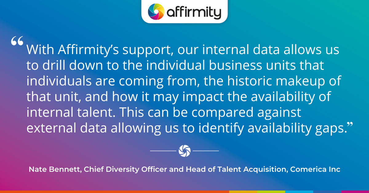 With Affirmity's support, our internal data allows us to drill down to the individual business units that individuals are coming from, the historic makeup of that unit, and how it may impact the availability of internal talent. This can be compared against external data allowing us to identify availability gaps.