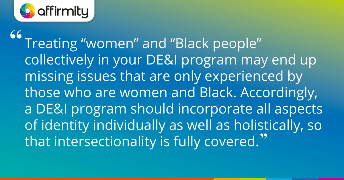 """Treating """"women"""" and """"Black people"""" collectively in your DE&I program may end up missing issues that are only experienced by those who are women and Black. Accordingly, a DE&I program should incorporate all aspects of identity individually as well as holistically, so that intersectionality is fully covered."""