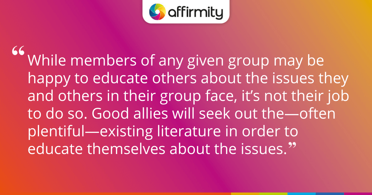 While members of any given group may be happy to educate others about the issues they and others in their group face, it's not their job to do so. Good allies will seek out the—often plentiful—existing literature in order to educate themselves about the issues.