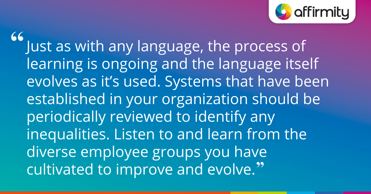 Just as with any language, the process of learning is ongoing and the language itself evolves as it's used. Systems that have been established in your organization should be periodically reviewed to identify any inequalities. Listen to and learn from the diverse employee groups you have cultivated to improve and evolve.