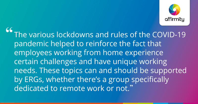 """""""The various lockdowns and rules of the COVID-19 pandemic helped to reinforce the fact that employees working from home experience certain challenges and have unique working needs. These topics can and should be supported by ERGs, whether there's a group specifically dedicated to remote work or not."""""""
