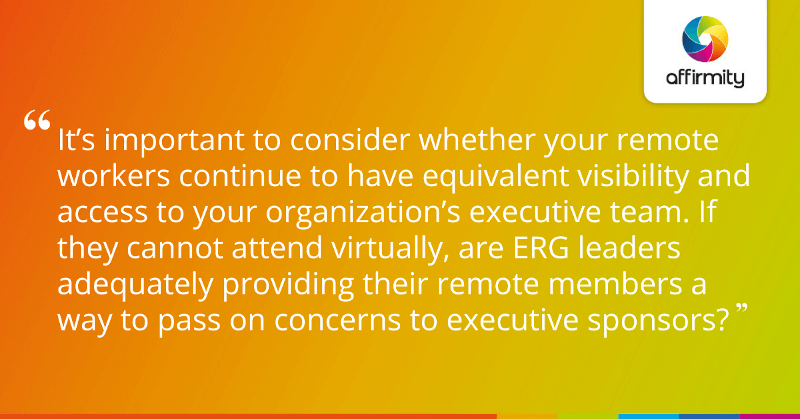 """""""It's important to consider whether your remote workers continue to have equivalent visibility and access to your organization's executive team. If they cannot attend virtually, are ERG leaders adequately providing their remote members a way to pass on concerns to executive sponsors?"""""""