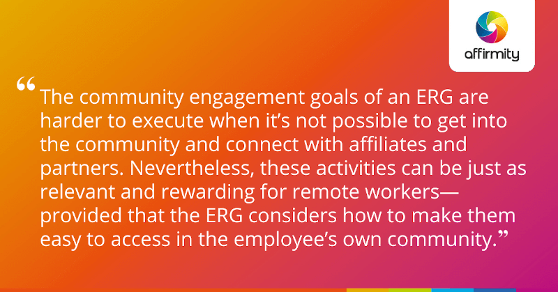 """""""The community engagement goals of an ERG are harder to execute when it's not possible to get into the community and connect with affiliates and partners. Nevertheless, these activities can be just as relevant and rewarding for remote workers—provided that the ERG considers how to make them easy to access in the employee's own community."""""""