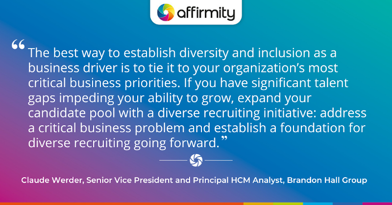 """""""The best way to establish diversity and inclusion as a business driver is to tie it to your organization's most critical business priorities. If you have significant talent gaps impeding your ability to grow, expand your candidate pool with a diverse recruiting initiative: address a critical business problem and establish a foundation for diverse recruiting going forward."""""""