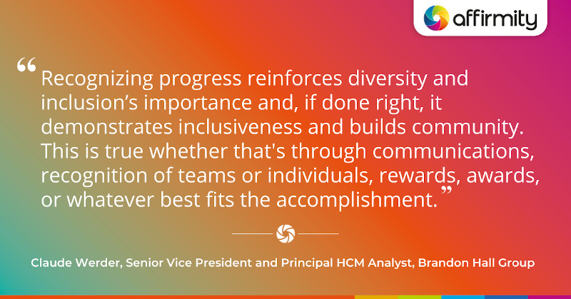 """""""Recognizing progress reinforces diversity and inclusion's importance and, if done right, it demonstrates inclusiveness and builds community. This is true whether that's through communications, recognition of teams or individuals, rewards, awards, or whatever best fits the accomplishment."""""""