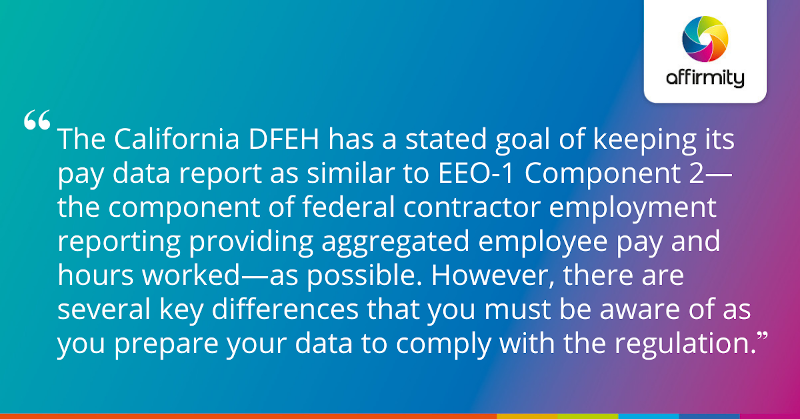 """The California DFEH has a stated goal of keeping its pay data report as similar to EEO-1 Component 2—the component of federal contractor employment reporting providing aggregated employee pay and hours worked—as possible. However, there are several key differences that you must be aware of as you prepare your data to comply with the regulation."""