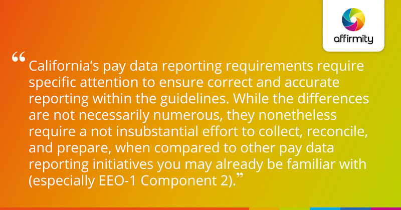 """California's pay data reporting requirements require specific attention to ensure correct and accurate reporting within the guidelines. While the differences are not necessarily numerous, they nonetheless require a not insubstantial effort to collect, reconcile, and prepare, when compared to other pay data reporting initiatives you may already be familiar with (especially EEO-1 Component 2)."""