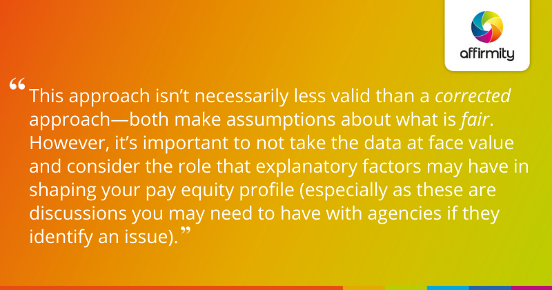 """""""This approach isn't necessarily less valid than a corrected approach—both make assumptions about what is fair. However, it's important to not take the data at face value and consider the role that explanatory factors may have in shaping your pay equity profile (especially as these are discussions you may need to have with agencies if they identify an issue)."""""""