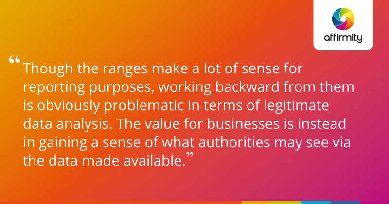 """""""Though the ranges make a lot of sense for reporting purposes, working backward from them is obviously problematic in terms of legitimate data analysis. The value for businesses is instead in gaining a sense of what authorities may see via the data made available."""""""