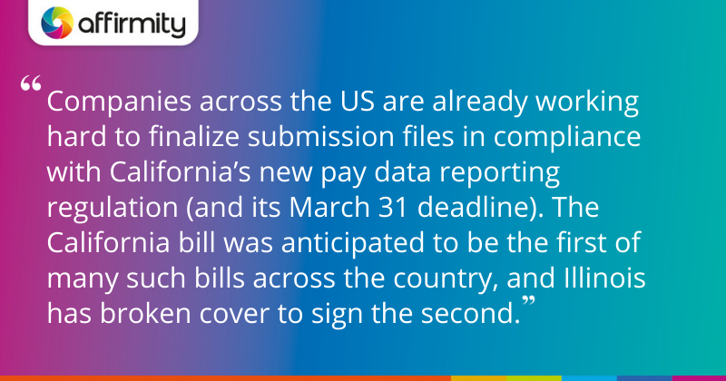 """Companies across the US are already working hard to finalize submission files in compliance with California's new pay data reporting regulation (and its March 31 deadline). The California bill was anticipated to be the first of many such bills across the country, and Illinois has broken cover to sign the second."""